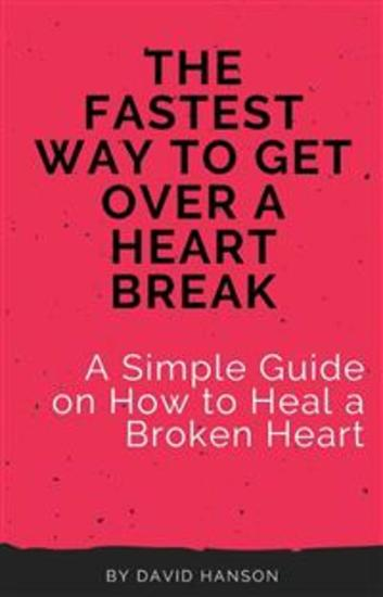 The Fastest Way to Get Over a Heart Break: A Simple Guide on How to Heal a Broken Heart - cover