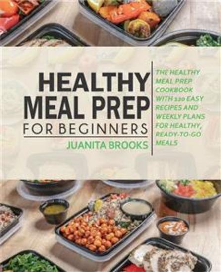 Healthy Meal Prep for Beginners - 120 Easy Recipes and Time-saving Weekly Plans for Healthy Ready-to-go Meals - cover