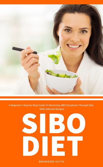 SIBO Diet - A Beginner's Step-by-Step Guide To Reversing SIBO Symptoms Through Diet With Selected Recipes - cover