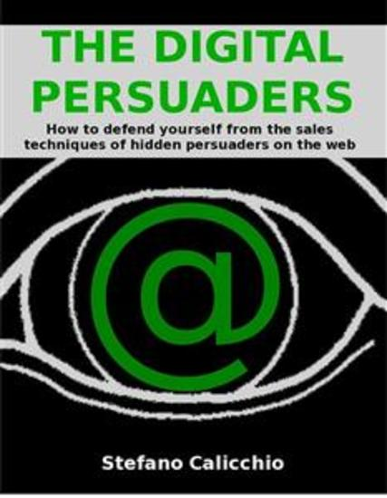 The digital persuaders - How to defend yourself from the sales techniques of hidden persuaders on the web - cover