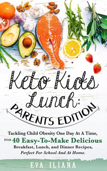 Keto Kids Lunch: Parents Edition Tackling Child Obesity One Day at a Time With 40 Easy-To-Make Delicious Breakfast Lunch and Dinner Recipes Perfect for School and at Home - cover