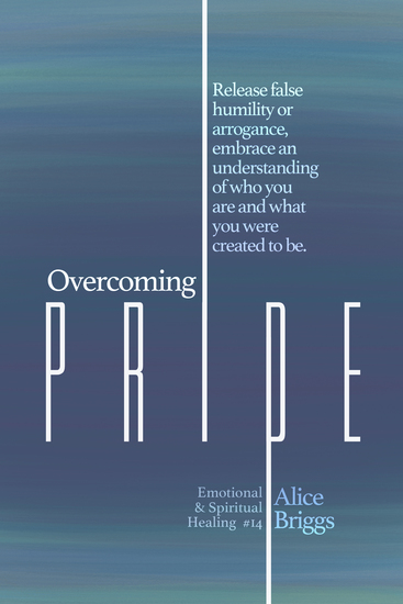 Overcoming Pride - Release false humility or arrogance embrace an understanding of who you are and what you were created to be - cover