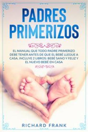 Padres Primerizos - El Manual que todo Padre Primerizo debe tener antes de que el Bebé Llegue a Casa Incluye 2 Libros- Bebé Sano y Feliz y El Nuevo Bebé en Casa - cover