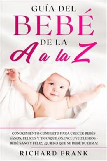 Guía del bebé de la a a la z - Conocimiento Completo para Crecer Bebés Sanos Felices y Tranquilos Incluye 2 Libros- Bebé Sano y Feliz ¡Quiero que mi bebé duerma! - cover