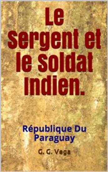 Le Sergent Et Le Soldat Indien - Histoires Courtes Du Paraguay - cover