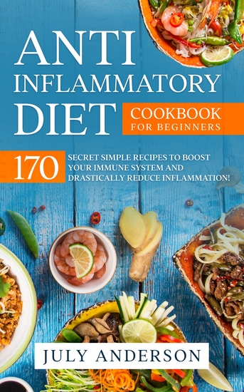 Anti-Inflammatory Diet Cookbook for Beginners - 170 Secret Simple Recipes to Boost Your Immune System and Drastically Reduce Inflammation! - cover