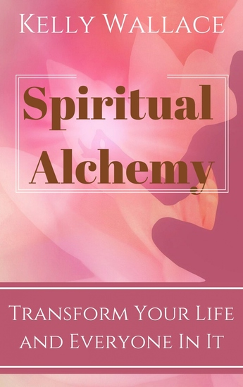 Spiritual Alchemy - Transform Your Life and Everyone In It - cover