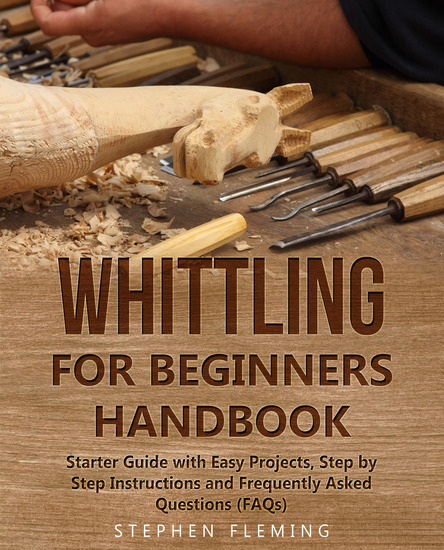 Whittling for Beginners Handbook - Starter Guide with Easy Projects Step by Step Instructions and Frequently Asked Questions - cover