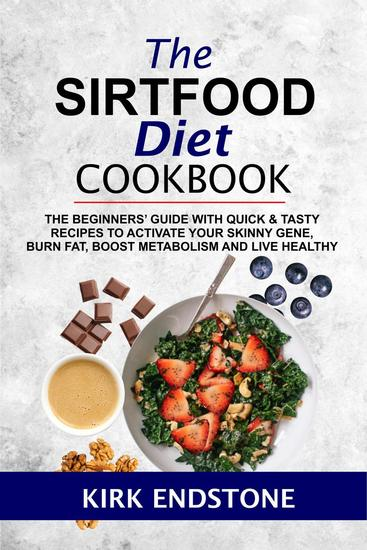 The Sirtfood Diet Cookbook: The Beginners' Guide With Quick & Tasty Recipes To Activate Your Skinny Gene Burn Fat Boost Metabolism And Live Healthy - cover