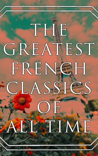 The Greatest French Classics Of All Time - 100+ Novels Short Stories Poems Plays Philosophical Essays… - cover