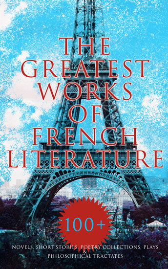The Greatest Works of French Literature: 100+ Novels Short Stories Poetry Collections & Plays - Notre-Dame Germinal Candide Father Goriot Bel-Ami Madame Bovary The Three Musketeers Emile… - cover