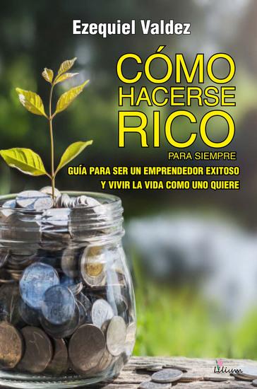 Cómo hacerse rico para siempre - Guía para ser un emprendedor exitoso y vivir la vida como uno quiere - cover