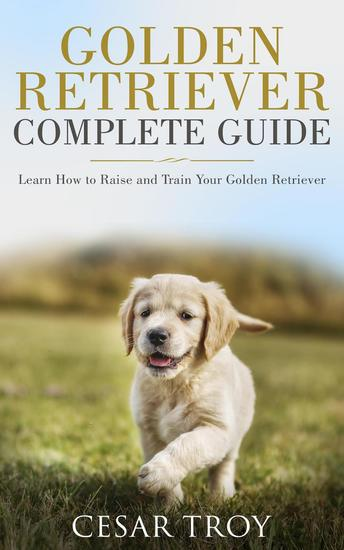 Golden Retriever Complete Guide : Learn How to Raise and Train Your Golden Retriever - cover
