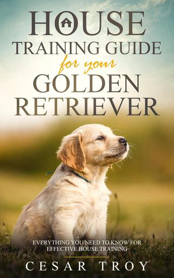 House Training Guide for Your Golden Retriever: Everything You Need To Know For Effective House Training - cover
