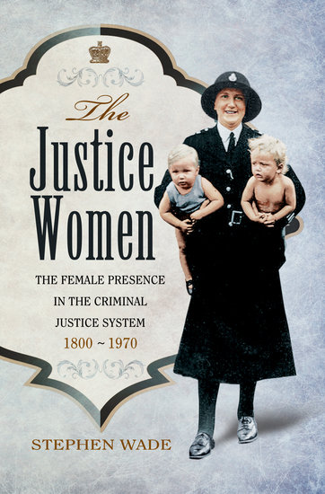 The Justice Women - The Female Presence in the Criminal Justice System 1800-1970 - cover