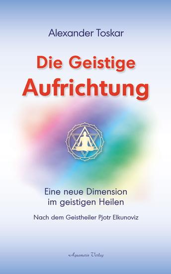 Die geistige Aufrichtung: Eine neue Dimension im geistigen Heilen nach dem Geistheiler Pjotr Elkunoviz - cover