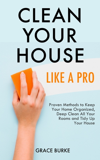 Clean Your House Like A Pro - Proven Methods to Keep Your Home Organized Deep Clean All Your Rooms and Tidy Up Your House - cover