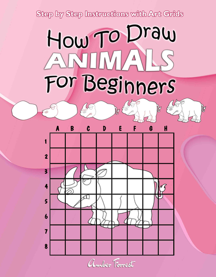 How To Draw Animals For Beginners : Step by Step Instructions with Art Grids - Learn To Draw Animals : Easy Step-by-Step Drawing Guide for Kids & Adults - cover