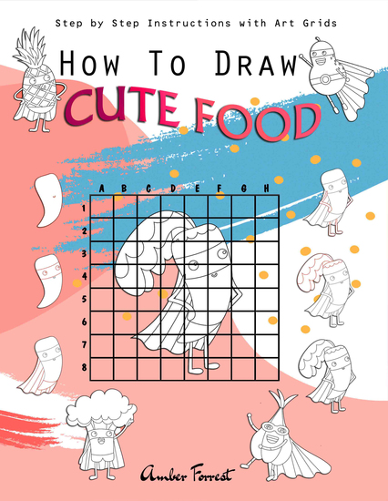 How To Draw Cute Food : Step by Step Instructions with Art Grids - Drawing Super Fruits & Vegetables for Kids & Adults : A Step-by-Step Drawing and Activity Book for Kids to Learn to Draw Cute Stuff - cover