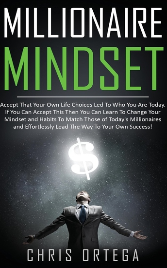 Millionaire Mindset - Accept That Your Own Life Choices Led to Who You Are Today If You Can Accept This Then You Can Learn to Change Your Mindset and Habits to Match Those of Today's Millionaires and Effortlessly Lead the Way to Your Own Success! - cover
