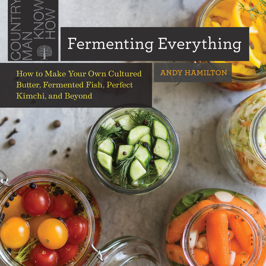 Fermenting Everything: How to Make Your Own Cultured Butter Fermented Fish Perfect Kimchi and Beyond - cover