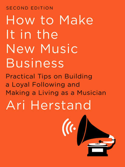 How To Make It in the New Music Business: Practical Tips on Building a Loyal Following and Making a Living as a Musician (Second Edition) - cover