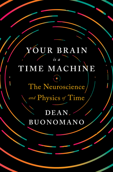 Your Brain Is a Time Machine: The Neuroscience and Physics of Time - cover