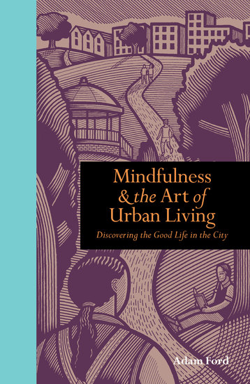 Mindfulness and the Art of Urban Living - Discovering the good life in the city - cover