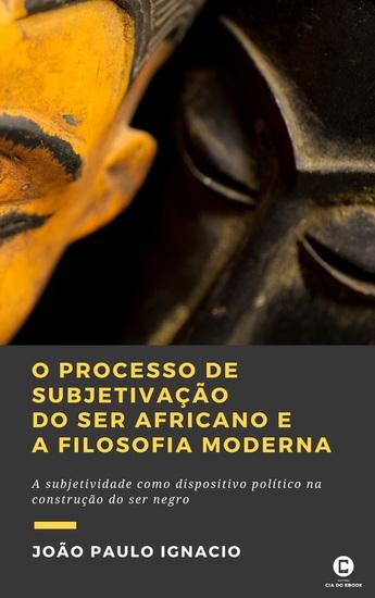 O processo de subjetivação do ser africano e a Filosofia Moderna - A subjetividade como dispositivo político na construção do ser negro - cover