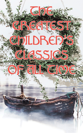 The Greatest Children's Classics Of All Time - 1400+ Titles in One Volume: Fantastic Tales Fables Fairytales Adventures & Legends - cover