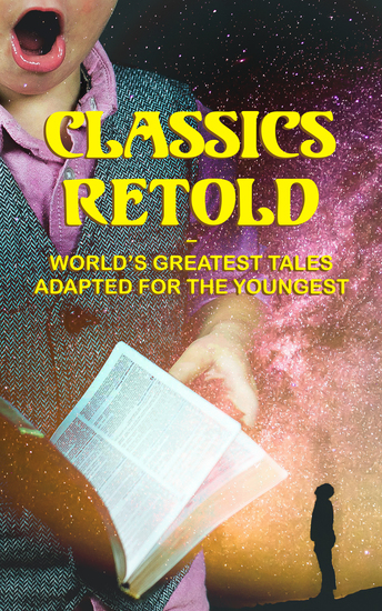 Classics Retold – World's Greatest Tales Adapted for the Youngest - Odysseus Arabian Nights Entertainments Viking Tales King Arthur Don Quixote Gulliver's Travels… - cover