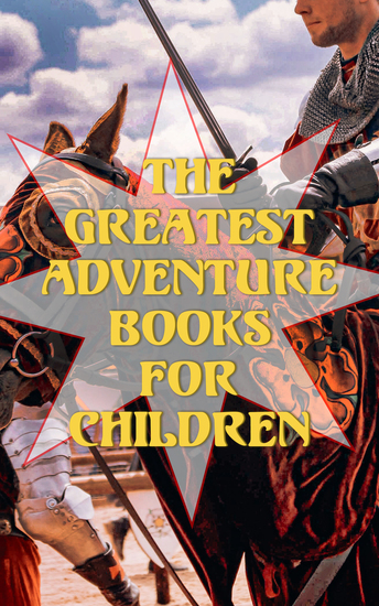 The Greatest Adventure Books for Children - Treasure Island Tom Sawyer The Secret Garden Oliver Twist Journey to the Centre of the Earth Peter Pan… - cover