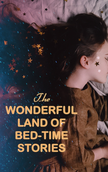 The Wonderful Land of Bed-Time Stories - Fascinating Tales of Magic Fairies & Animal Tales (Peter Rabbit The Wizard of Oz Uncle Wiggily's Adventures…) - cover