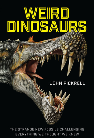 Weird Dinosaurs - The Strange New Fossils Challenging Everything We Thought We Knew - cover
