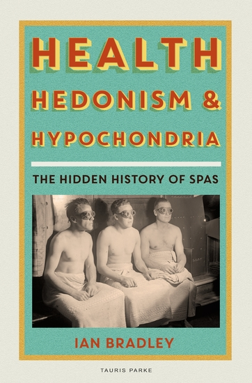 Health Hedonism and Hypochondria - The Hidden History of Spas - cover