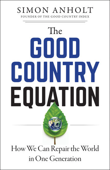 The Good Country Equation - How We Can Repair the World in One Generation - cover