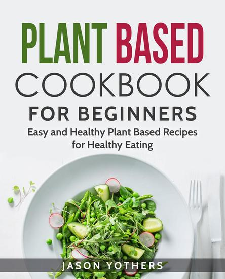 Plant Based Cookbook for Beginners: Easy and Healthy Plant Based Recipes for Healthy Eating - cover