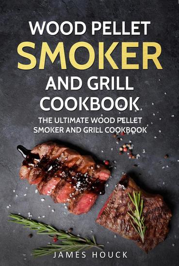 Wood Pellet Smoker and Grill: Wood Pellet Smoker and Grill Cookbook: Simple and Delicious Wood Pellet Smoker Recipes for Your Whole Family - cover