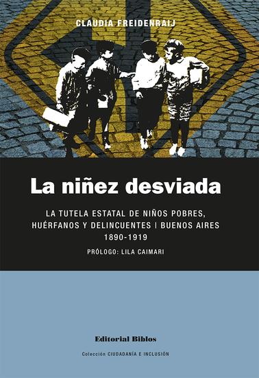 La niñez desviada - La tutela estatal de niños pobres huérfanos y delincuentes Buenos Aires 1890-1919 - cover