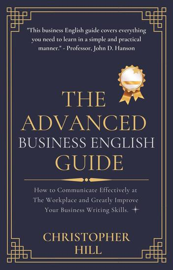 The Advanced Business English Guide: How to Communicate Effectively at The Workplace and Greatly Improve Your Business Writing Skills - cover