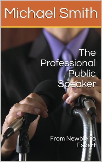The Professional Public Speaker: From Newbie To Expert - cover