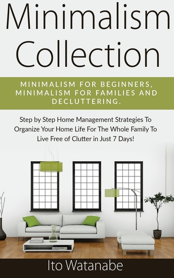 Minimalism Collection - Minimalism for Beginners Minimalism for Families and Decluttering Step by Step Home Management Strategies to Organize Your Home Life for the Whole Family to Live Free of Clutter in Just 7 Days! - cover