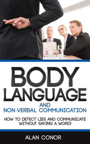 Body Language - Body Language And Non-Verbal Communication: How To Detect Lies And Communicate Without Saying A Word - cover