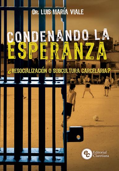 Condenando la esperanza - ¿Resocialización o subcultura carcelaria? - cover