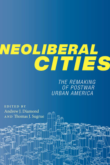 Neoliberal Cities - The Remaking of Postwar Urban America - cover