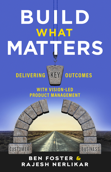 Build What Matters - Delivering Key Outcomes with Vision-Led Product Management - cover