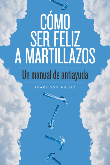 Cómo ser feliz a martillazos - Un manual de antiayuda - cover