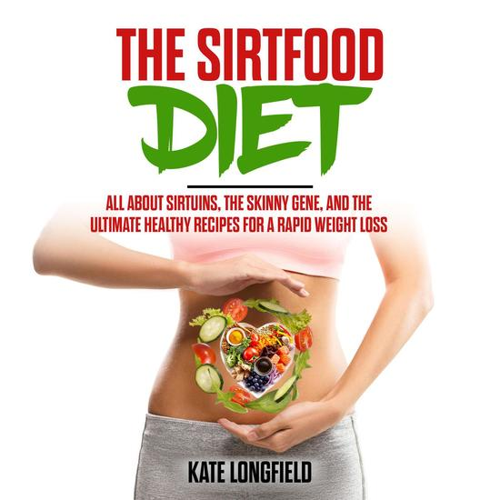 The Sirtfood Diet - All About Sirtuins the Skinny Gene and the Ultimate Healthy Recipes for a Rapid Weight Loss - cover