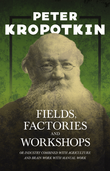 Fields Factories and Workshops - Or Industry Combined with Agriculture and Brain Work with Manual Work - With an Excerpt from Comrade Kropotkin by Victor Robinson - cover