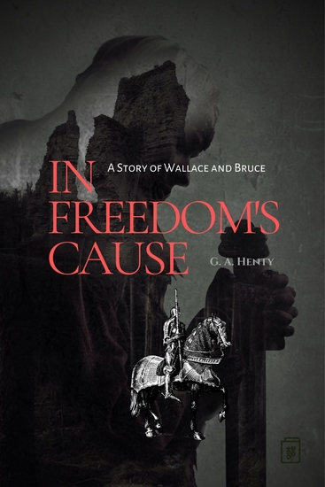 In Freedom's Cause - A Story of Wallace and Bruce - cover
